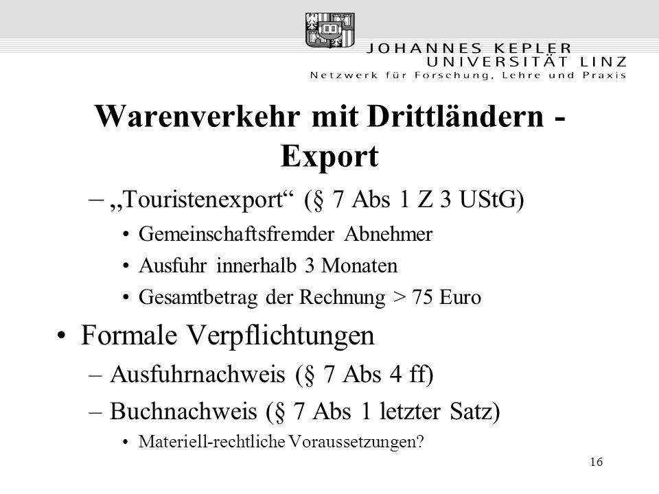 """16 Warenverkehr mit Drittländern - Export –"""" Touristenexport (§ 7 Abs 1 Z 3 UStG) Gemeinschaftsfremder Abnehmer Ausfuhr innerhalb 3 Monaten Gesamtbetrag der Rechnung > 75 Euro Formale Verpflichtungen –Ausfuhrnachweis (§ 7 Abs 4 ff) –Buchnachweis (§ 7 Abs 1 letzter Satz) Materiell-rechtliche Voraussetzungen?"""