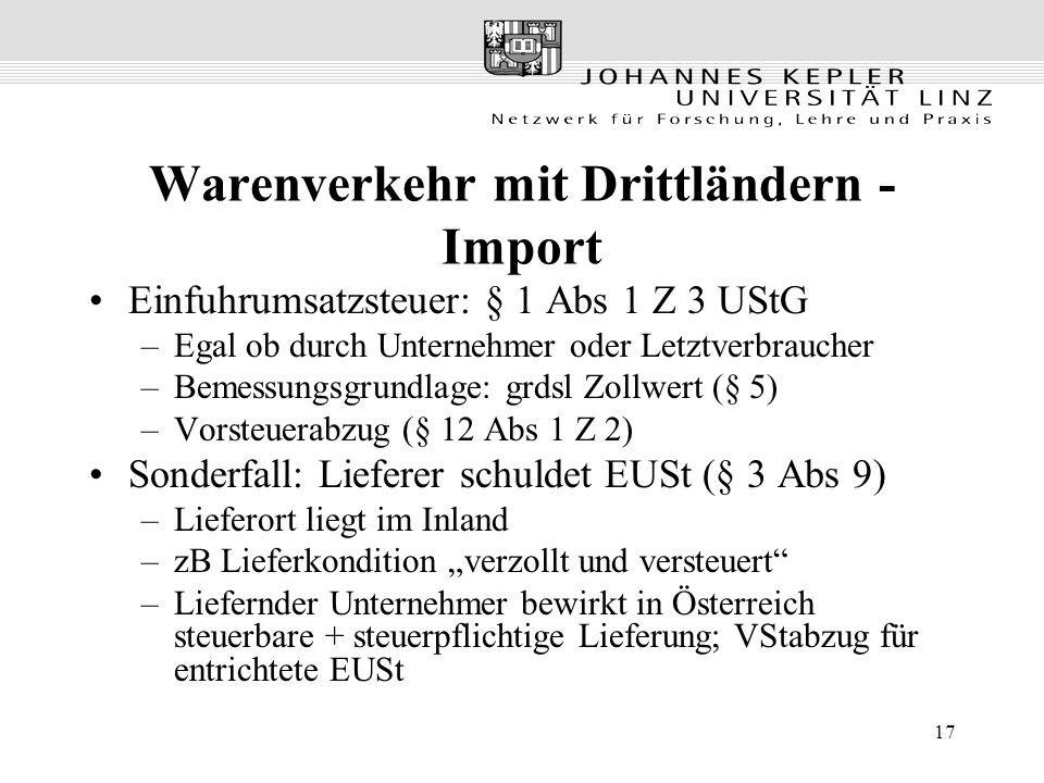 """17 Warenverkehr mit Drittländern - Import Einfuhrumsatzsteuer: § 1 Abs 1 Z 3 UStG –Egal ob durch Unternehmer oder Letztverbraucher –Bemessungsgrundlage: grdsl Zollwert (§ 5) –Vorsteuerabzug (§ 12 Abs 1 Z 2) Sonderfall: Lieferer schuldet EUSt (§ 3 Abs 9) –Lieferort liegt im Inland –zB Lieferkondition """"verzollt und versteuert –Liefernder Unternehmer bewirkt in Österreich steuerbare + steuerpflichtige Lieferung; VStabzug für entrichtete EUSt"""