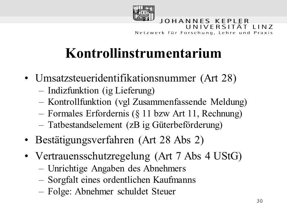 30 Kontrollinstrumentarium Umsatzsteueridentifikationsnummer (Art 28) –Indizfunktion (ig Lieferung) –Kontrollfunktion (vgl Zusammenfassende Meldung) –Formales Erfordernis (§ 11 bzw Art 11, Rechnung) –Tatbestandselement (zB ig Güterbeförderung) Bestätigungsverfahren (Art 28 Abs 2) Vertrauensschutzregelung (Art 7 Abs 4 UStG) –Unrichtige Angaben des Abnehmers –Sorgfalt eines ordentlichen Kaufmanns –Folge: Abnehmer schuldet Steuer