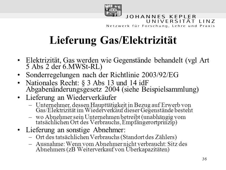 36 Lieferung Gas/Elektrizität Elektrizität, Gas werden wie Gegenstände behandelt (vgl Art 5 Abs 2 der 6.MWSt-RL) Sonderregelungen nach der Richtlinie 2003/92/EG Nationales Recht: § 3 Abs 13 und 14 idF Abgabenänderungsgesetz 2004 (siehe Beispielsammlung) Lieferung an Wiederverkäufer –Unternehmer, dessen Haupttätigkeit in Bezug auf Erwerb von Gas/Elektrizität im Wiederverkauf dieser Gegenstände besteht –wo Abnehmer sein Unternehmen betreibt (unabhängig vom tatsächlichen Ort des Verbrauchs, Empfängerortprinzip) Lieferung an sonstige Abnehmer: –Ort des tatsächlichen Verbrauchs (Standort des Zählers) –Ausnahme: Wenn vom Abnehmer nicht verbraucht: Sitz des Abnehmers (zB Weiterverkauf von Überkapazitäten)