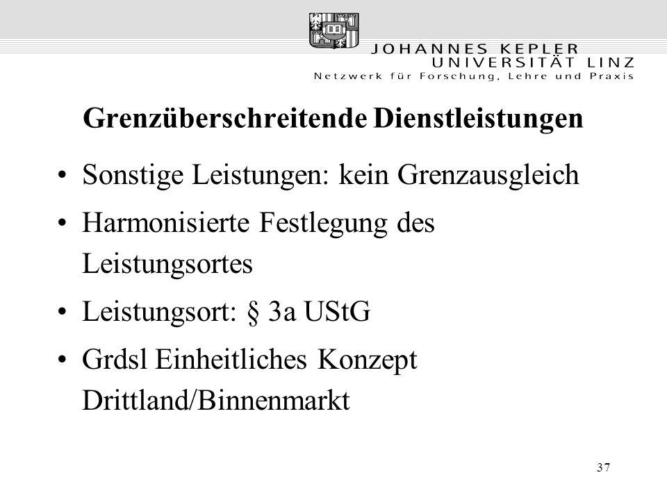 37 Grenzüberschreitende Dienstleistungen Sonstige Leistungen: kein Grenzausgleich Harmonisierte Festlegung des Leistungsortes Leistungsort: § 3a UStG Grdsl Einheitliches Konzept Drittland/Binnenmarkt