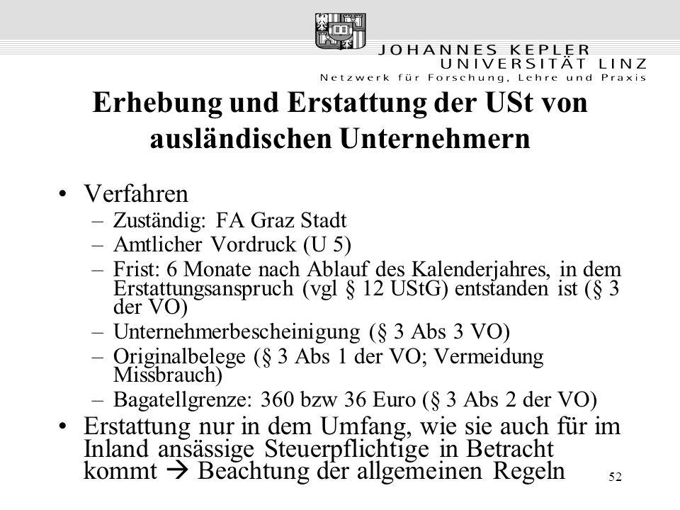 52 Erhebung und Erstattung der USt von ausländischen Unternehmern Verfahren –Zuständig: FA Graz Stadt –Amtlicher Vordruck (U 5) –Frist: 6 Monate nach Ablauf des Kalenderjahres, in dem Erstattungsanspruch (vgl § 12 UStG) entstanden ist (§ 3 der VO) –Unternehmerbescheinigung (§ 3 Abs 3 VO) –Originalbelege (§ 3 Abs 1 der VO; Vermeidung Missbrauch) –Bagatellgrenze: 360 bzw 36 Euro (§ 3 Abs 2 der VO) Erstattung nur in dem Umfang, wie sie auch für im Inland ansässige Steuerpflichtige in Betracht kommt  Beachtung der allgemeinen Regeln