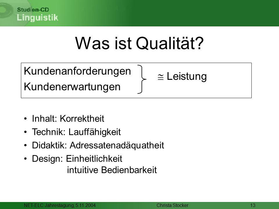 Christa StockerNET-ELC Jahrestagung, 5.11.200413 Was ist Qualität? Inhalt: Korrektheit Technik: Lauffähigkeit Didaktik: Adressatenadäquatheit Design: