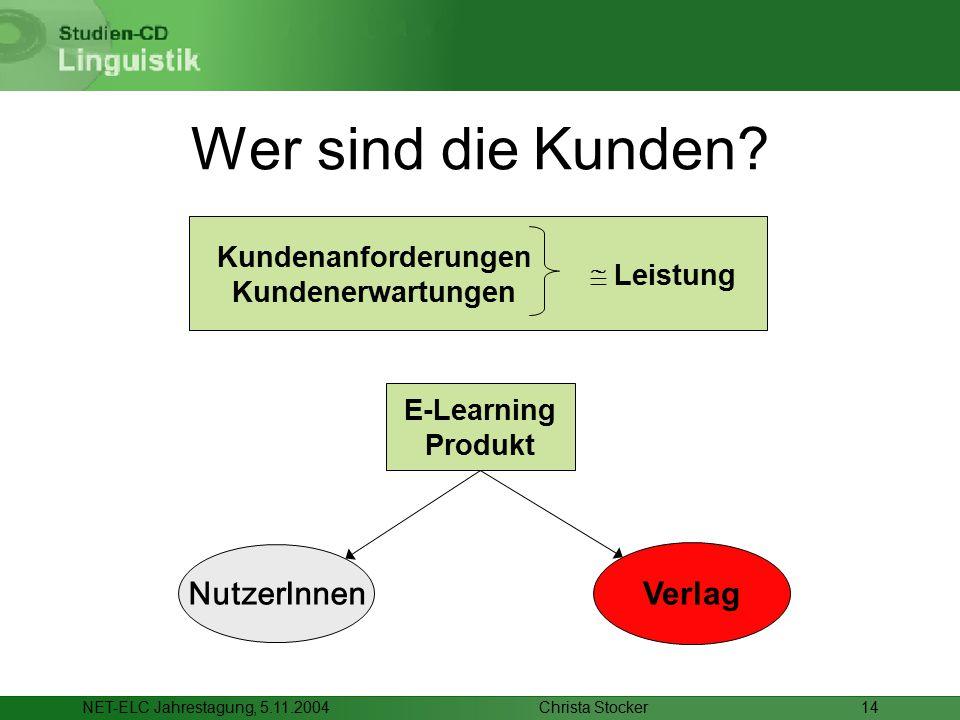 Christa StockerNET-ELC Jahrestagung, 5.11.200414 Wer sind die Kunden?  Leistung Kundenanforderungen Kundenerwartungen NutzerInnen Verlag E-Learning P