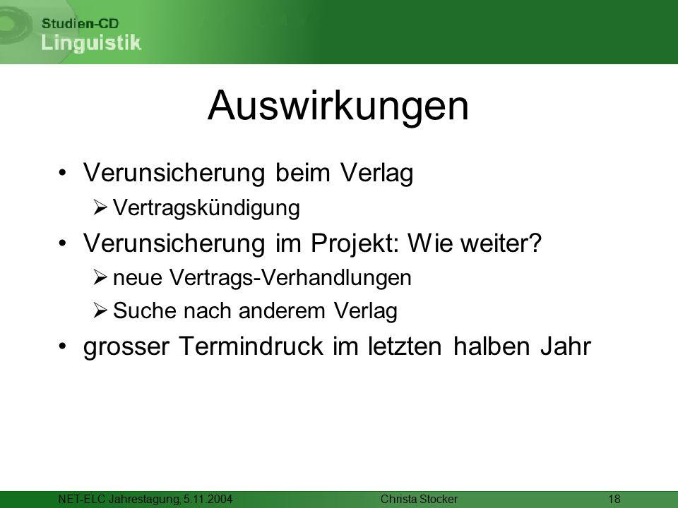 Christa StockerNET-ELC Jahrestagung, 5.11.200418 Auswirkungen Verunsicherung beim Verlag  Vertragskündigung Verunsicherung im Projekt: Wie weiter? 