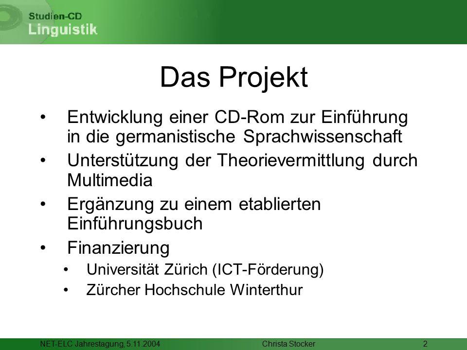 Christa StockerNET-ELC Jahrestagung, 5.11.20042 Das Projekt Entwicklung einer CD-Rom zur Einführung in die germanistische Sprachwissenschaft Unterstützung der Theorievermittlung durch Multimedia Ergänzung zu einem etablierten Einführungsbuch Finanzierung Universität Zürich (ICT-Förderung) Zürcher Hochschule Winterthur