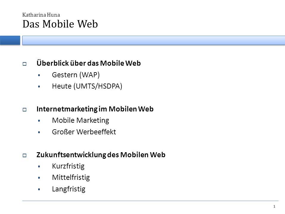  Überblick über das Mobile Web  Gestern (WAP)  Heute (UMTS/HSDPA)  Internetmarketing im Mobilen Web  Mobile Marketing  Großer Werbeeffekt  Zukunftsentwicklung des Mobilen Web  Kurzfristig  Mittelfristig  Langfristig Katharina Huna 1 Das Mobile Web