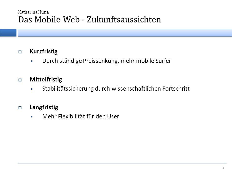 Kurzfristig  Durch ständige Preissenkung, mehr mobile Surfer  Mittelfristig  Stabilitätssicherung durch wissenschaftlichen Fortschritt  Langfristig  Mehr Flexibilität für den User Katharina Huna 4 Das Mobile Web - Zukunftsaussichten