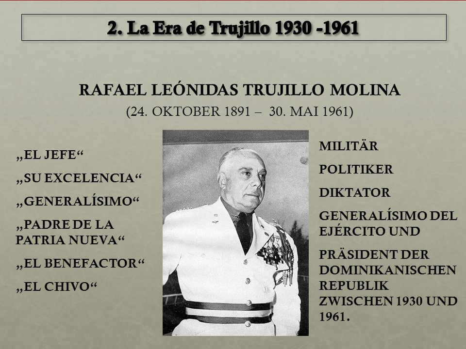 """RAFAEL LEÓNIDAS TRUJILLO MOLINA (24. OKTOBER 1891 – 30. MAI 1961) """"EL JEFE"""" """"SU EXCELENCIA"""" """"GENERALÍSIMO"""" """"PADRE DE LA PATRIA NUEVA"""" """"EL BENEFACTOR"""""""