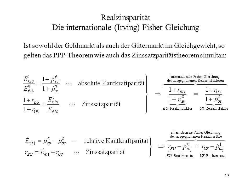 13 Realzinsparität Die internationale (Irving) Fisher Gleichung Ist sowohl der Geldmarkt als auch der Gütermarkt im Gleichgewicht, so gelten das PPP-T