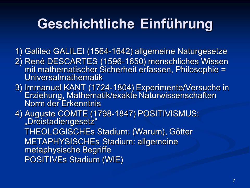 """7 Geschichtliche Einführung 1) Galileo GALILEI (1564-1642) allgemeine Naturgesetze 2) René DESCARTES (1596-1650) menschliches Wissen mit mathematischer Sicherheit erfassen, Philosophie = Universalmathematik 3) Immanuel KANT (1724-1804) Experimente/Versuche in Erziehung, Mathematik/exakte Naturwissenschaften Norm der Erkenntnis 4) Auguste COMTE (1798-1847) POSITIVISMUS: """"Dreistadiengesetz THEOLOGISCHEs Stadium: (Warum), Götter METAPHYSISCHEs Stadium: allgemeine metaphysische Begriffe POSITIVEs Stadium (WIE)"""