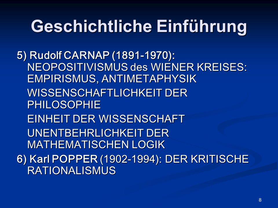 8 Geschichtliche Einführung 5) Rudolf CARNAP (1891-1970): NEOPOSITIVISMUS des WIENER KREISES: EMPIRISMUS, ANTIMETAPHYSIK WISSENSCHAFTLICHKEIT DER PHILOSOPHIE EINHEIT DER WISSENSCHAFT UNENTBEHRLICHKEIT DER MATHEMATISCHEN LOGIK 6) Karl POPPER (1902-1994): DER KRITISCHE RATIONALISMUS