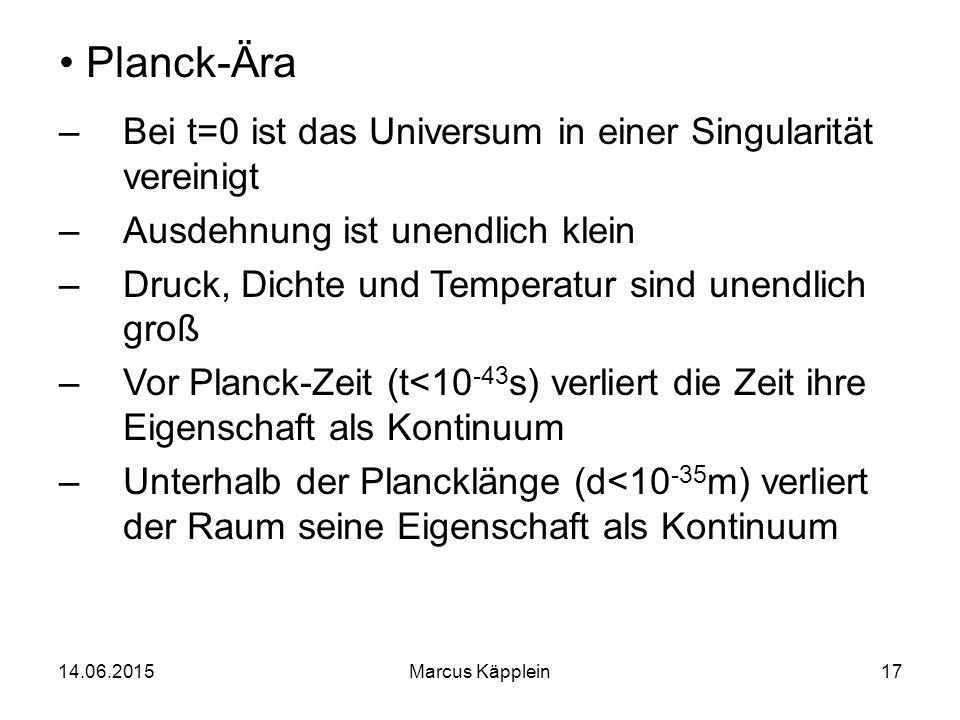 14.06.2015Marcus Käpplein17 Planck-Ära –Bei t=0 ist das Universum in einer Singularität vereinigt –Ausdehnung ist unendlich klein –Druck, Dichte und T
