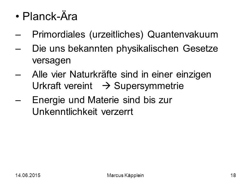 14.06.2015Marcus Käpplein18 Planck-Ära –Primordiales (urzeitliches) Quantenvakuum –Die uns bekannten physikalischen Gesetze versagen –Alle vier Naturk