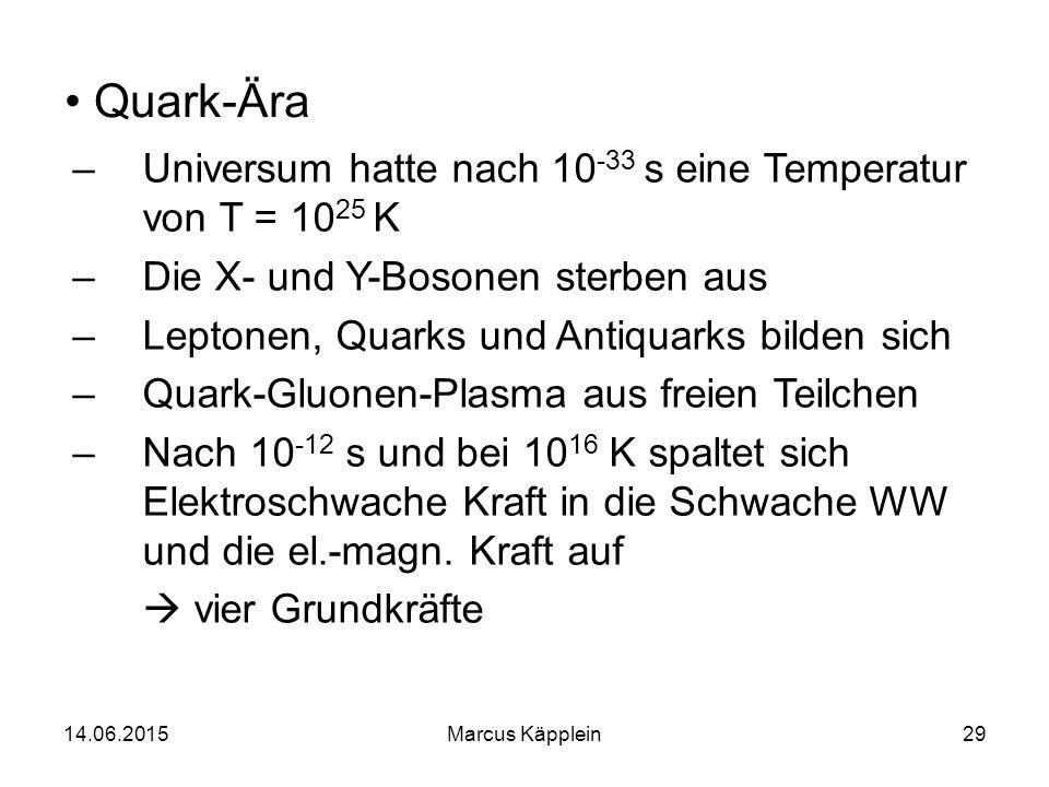 14.06.2015Marcus Käpplein29 Quark-Ära –Universum hatte nach 10 -33 s eine Temperatur von T = 10 25 K –Die X- und Y-Bosonen sterben aus –Leptonen, Quar
