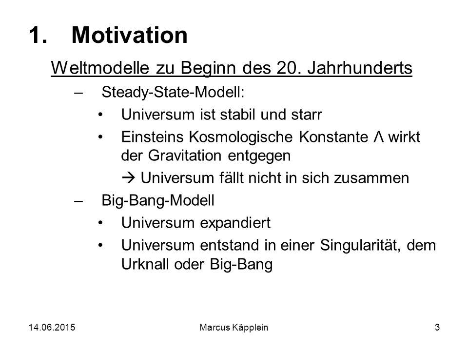 14.06.2015Marcus Käpplein3 1.Motivation Weltmodelle zu Beginn des 20. Jahrhunderts –Steady-State-Modell: Universum ist stabil und starr Einsteins Kosm