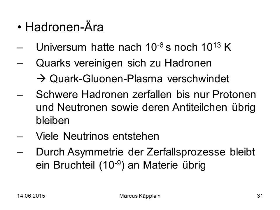 14.06.2015Marcus Käpplein31 Hadronen-Ära –Universum hatte nach 10 -6 s noch 10 13 K –Quarks vereinigen sich zu Hadronen  Quark-Gluonen-Plasma verschw