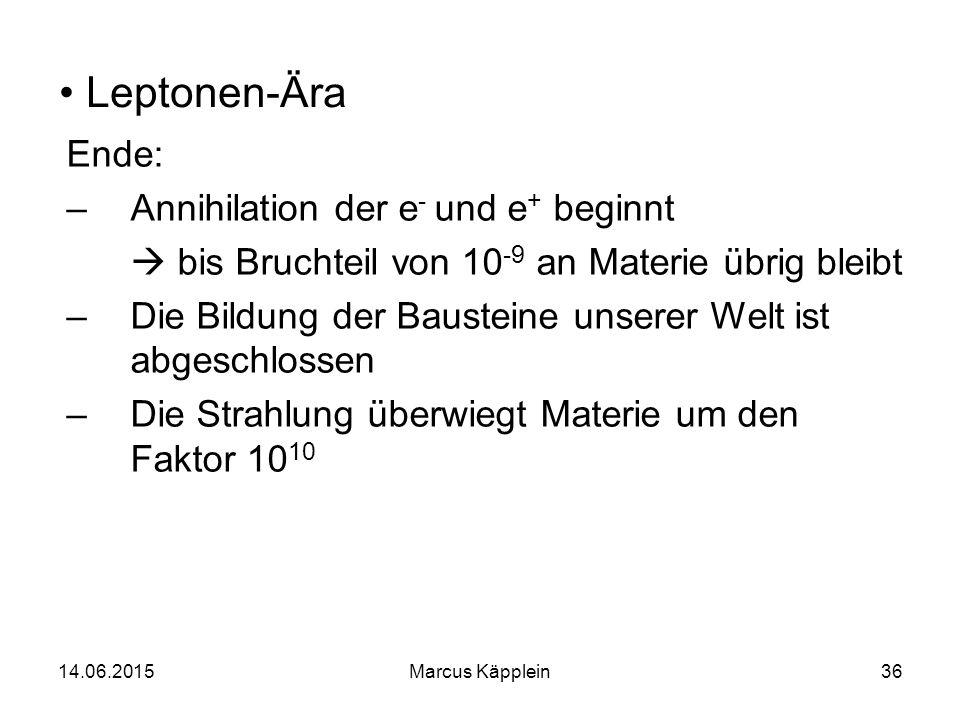14.06.2015Marcus Käpplein36 Leptonen-Ära Ende: –Annihilation der e - und e + beginnt  bis Bruchteil von 10 -9 an Materie übrig bleibt –Die Bildung de