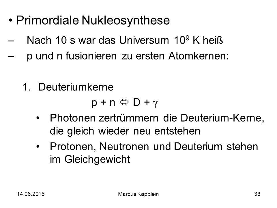 14.06.2015Marcus Käpplein38 Primordiale Nukleosynthese –Nach 10 s war das Universum 10 9 K heiß –p und n fusionieren zu ersten Atomkernen: 1.Deuterium