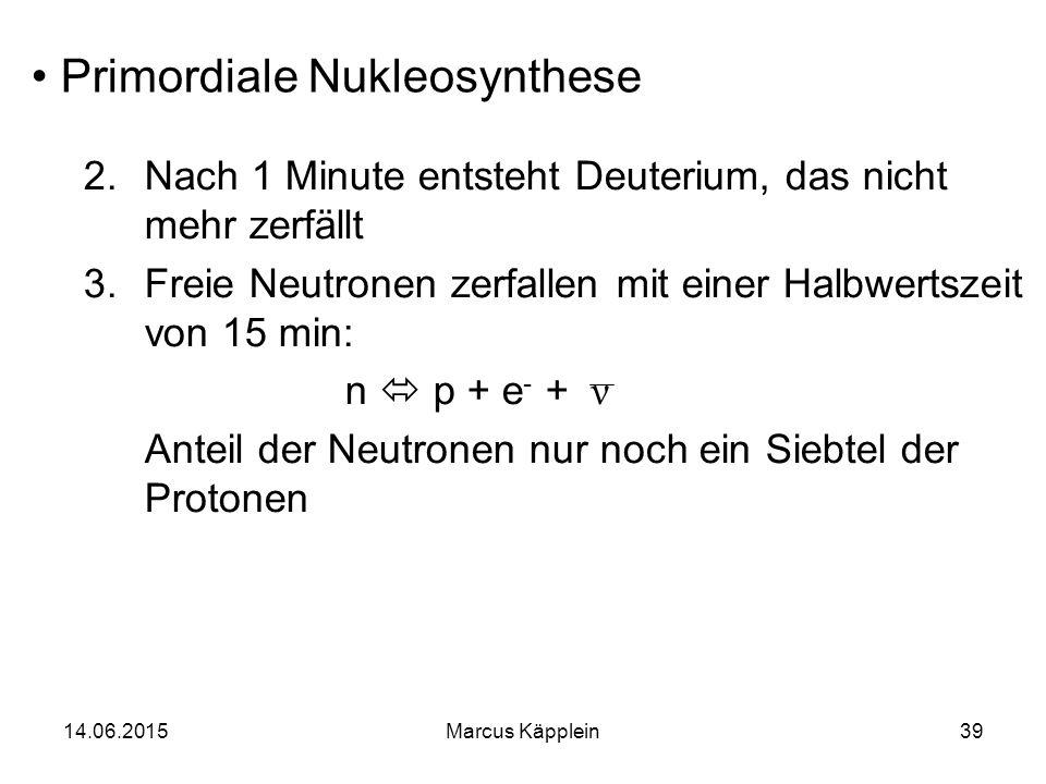 14.06.2015Marcus Käpplein39 Primordiale Nukleosynthese 2.Nach 1 Minute entsteht Deuterium, das nicht mehr zerfällt 3.Freie Neutronen zerfallen mit ein