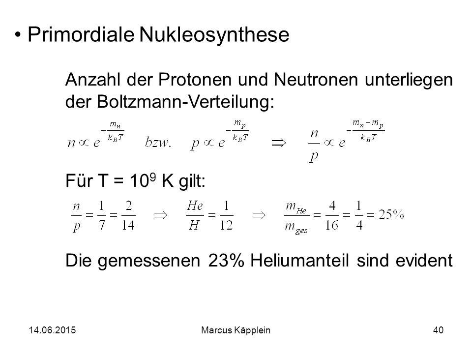 14.06.2015Marcus Käpplein40 Primordiale Nukleosynthese Anzahl der Protonen und Neutronen unterliegen der Boltzmann-Verteilung: Für T = 10 9 K gilt: Di