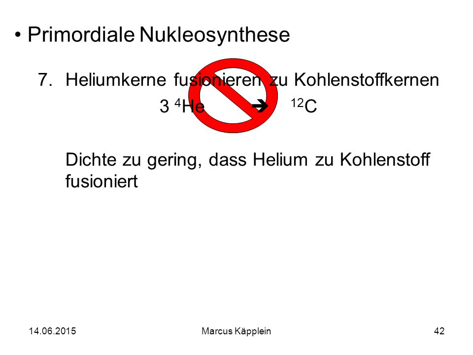 14.06.2015Marcus Käpplein42 Primordiale Nukleosynthese 7.Heliumkerne fusionieren zu Kohlenstoffkernen 3 4 He  12 C Dichte zu gering, dass Helium zu K