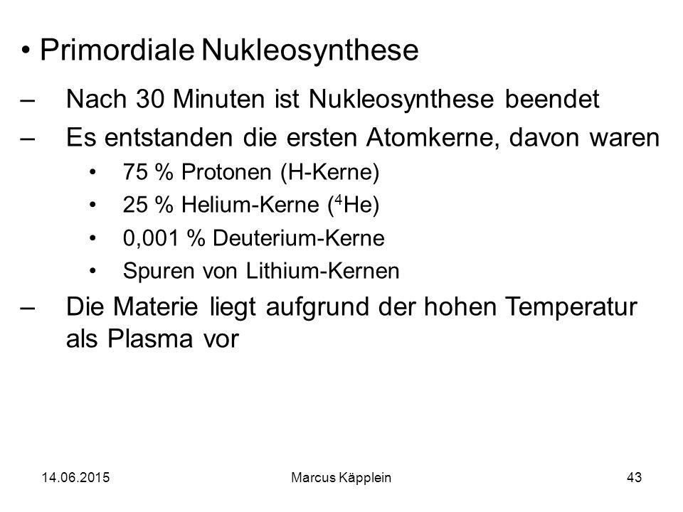 14.06.2015Marcus Käpplein43 Primordiale Nukleosynthese –Nach 30 Minuten ist Nukleosynthese beendet –Es entstanden die ersten Atomkerne, davon waren 75