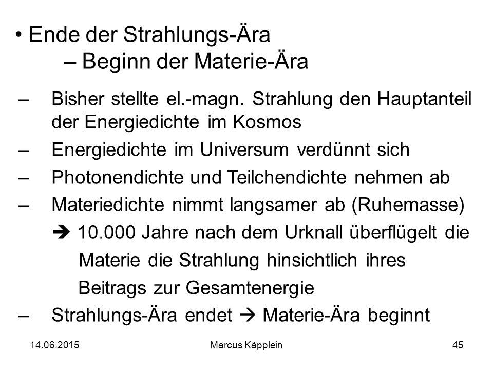 14.06.2015Marcus Käpplein45 Ende der Strahlungs-Ära – Beginn der Materie-Ära –Bisher stellte el.-magn. Strahlung den Hauptanteil der Energiedichte im