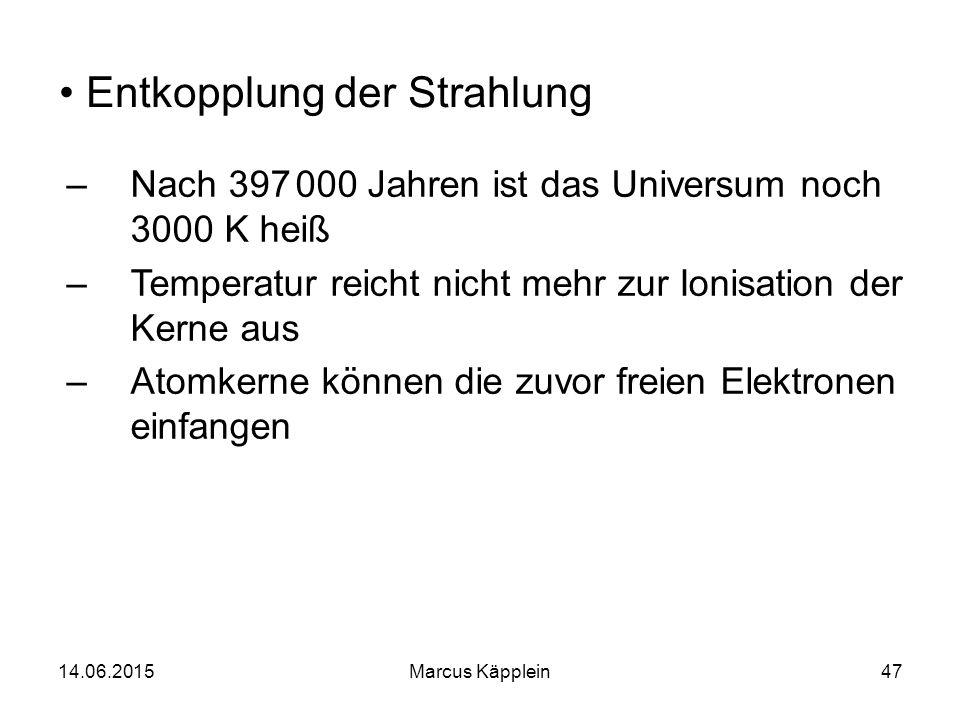 14.06.2015Marcus Käpplein47 Entkopplung der Strahlung –Nach 397 000 Jahren ist das Universum noch 3000 K heiß –Temperatur reicht nicht mehr zur Ionisa