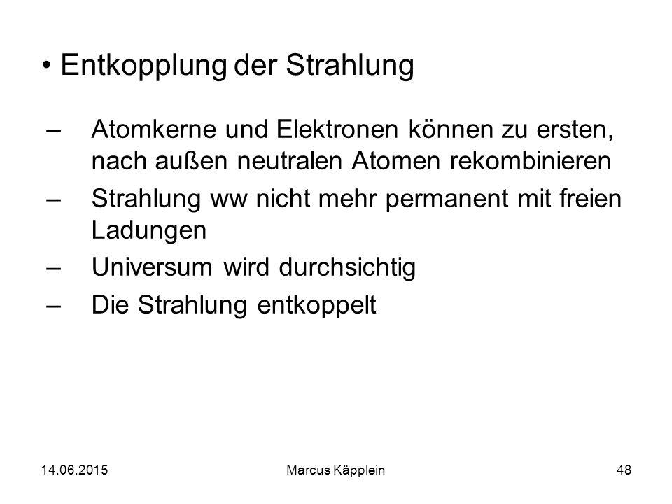 14.06.2015Marcus Käpplein48 Entkopplung der Strahlung –Atomkerne und Elektronen können zu ersten, nach außen neutralen Atomen rekombinieren –Strahlung