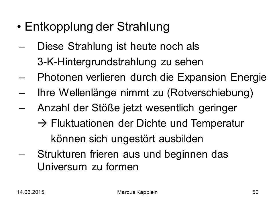 14.06.2015Marcus Käpplein50 Entkopplung der Strahlung –Diese Strahlung ist heute noch als 3-K-Hintergrundstrahlung zu sehen –Photonen verlieren durch