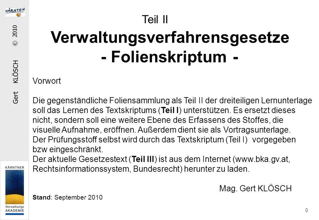 Gert KLÖSCH © 2010 0 Teil II Verwaltungsverfahrensgesetze - Folienskriptum - Vorwort Die gegenständliche Foliensammlung als Teil II der dreiteiligen Lernunterlage soll das Lernen des Textskriptums (Teil I) unterstützen.