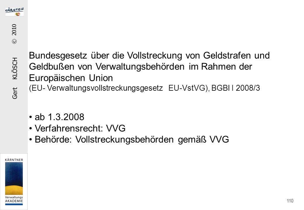 Gert KLÖSCH © 2010 110 Bundesgesetz über die Vollstreckung von Geldstrafen und Geldbußen von Verwaltungsbehörden im Rahmen der Europäischen Union (EU- Verwaltungsvollstreckungsgesetz EU-VstVG), BGBl I 2008/3 ab 1.3.2008 Verfahrensrecht: VVG Behörde: Vollstreckungsbehörden gemäß VVG