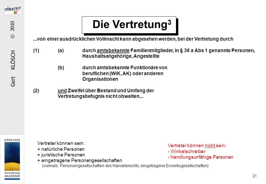 Gert KLÖSCH © 2010 21 Die Vertretung 3...von einer ausdrücklichen Vollmacht kann abgesehen werden, bei der Vertretung durch (1)(a)durch amtsbekannte Familienmitglieder, in § 36 a Abs 1 genannte Personen, Haushaltsangehörige, Angestellte (b)durch amtsbekannte Funktionäre von beruflichen (WiK, AK) oder anderen Organisationen (2)und Zweifel über Bestand und Umfang der Vertretungsbefugnis nicht obwalten...