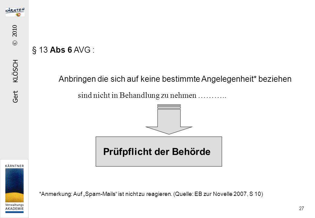 Gert KLÖSCH © 2010 27 § 13 Abs 6 AVG : Anbringen die sich auf keine bestimmte Angelegenheit* beziehen Prüfpflicht der Behörde sind nicht in Behandlung zu nehmen ………..