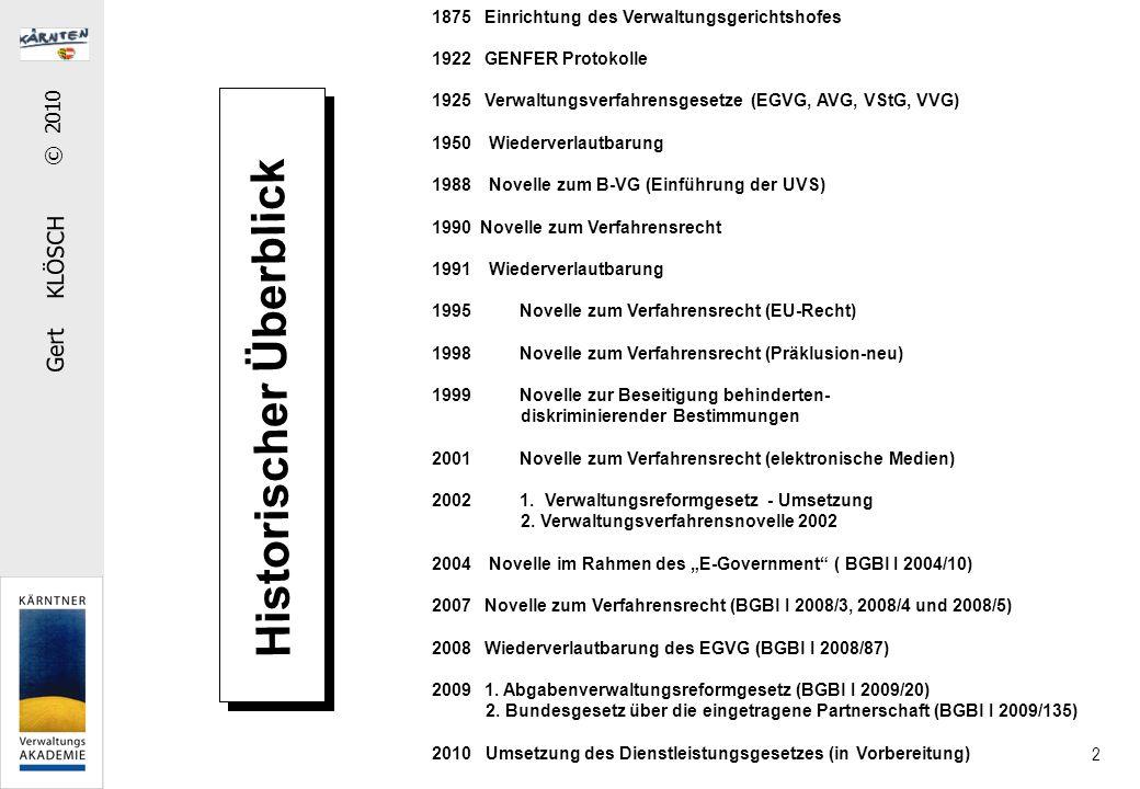 Gert KLÖSCH © 2010 2 Historischer Überblick 1875Einrichtung des Verwaltungsgerichtshofes 1922GENFER Protokolle 1925Verwaltungsverfahrensgesetze (EGVG, AVG, VStG, VVG) 1950 Wiederverlautbarung 1988 Novelle zum B-VG (Einführung der UVS) 1990 Novelle zum Verfahrensrecht 1991 Wiederverlautbarung 1995 Novelle zum Verfahrensrecht (EU-Recht) 1998 Novelle zum Verfahrensrecht (Präklusion-neu) 1999 Novelle zur Beseitigung behinderten- diskriminierender Bestimmungen 2001 Novelle zum Verfahrensrecht (elektronische Medien) 2002 1.