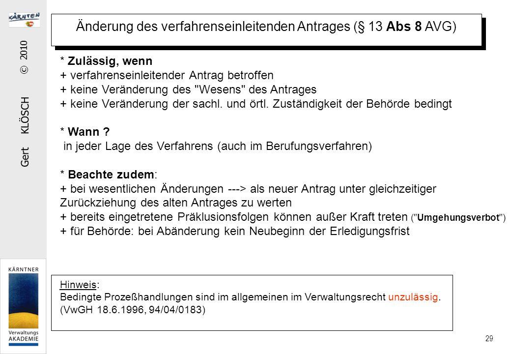 Gert KLÖSCH © 2010 29 Änderung des verfahrenseinleitenden Antrages (§ 13 Abs 8 AVG) * Zulässig, wenn + verfahrenseinleitender Antrag betroffen + keine Veränderung des Wesens des Antrages + keine Veränderung der sachl.