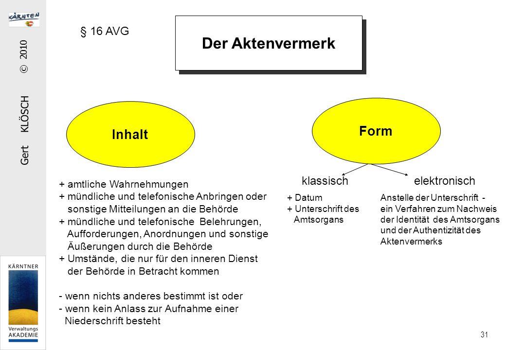 Gert KLÖSCH © 2010 31 Der Aktenvermerk Inhalt Form + amtliche Wahrnehmungen + mündliche und telefonische Anbringen oder sonstige Mitteilungen an die B