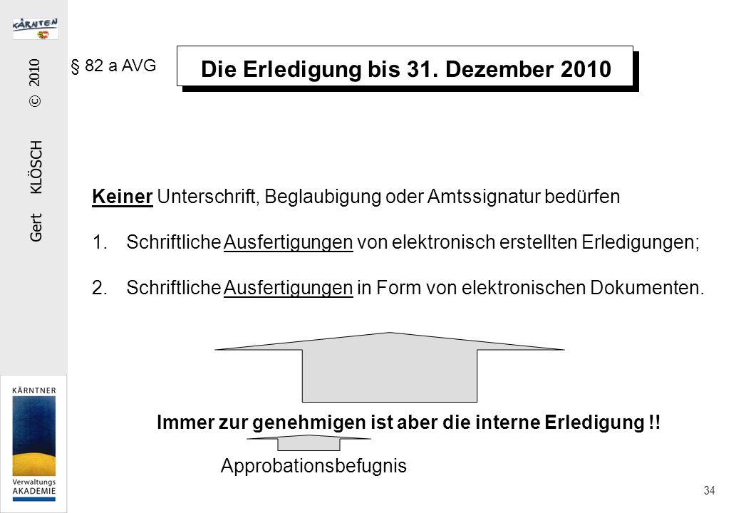 Gert KLÖSCH © 2010 34 Die Erledigung bis 31. Dezember 2010 § 82 a AVG Keiner Unterschrift, Beglaubigung oder Amtssignatur bedürfen 1.Schriftliche Ausf
