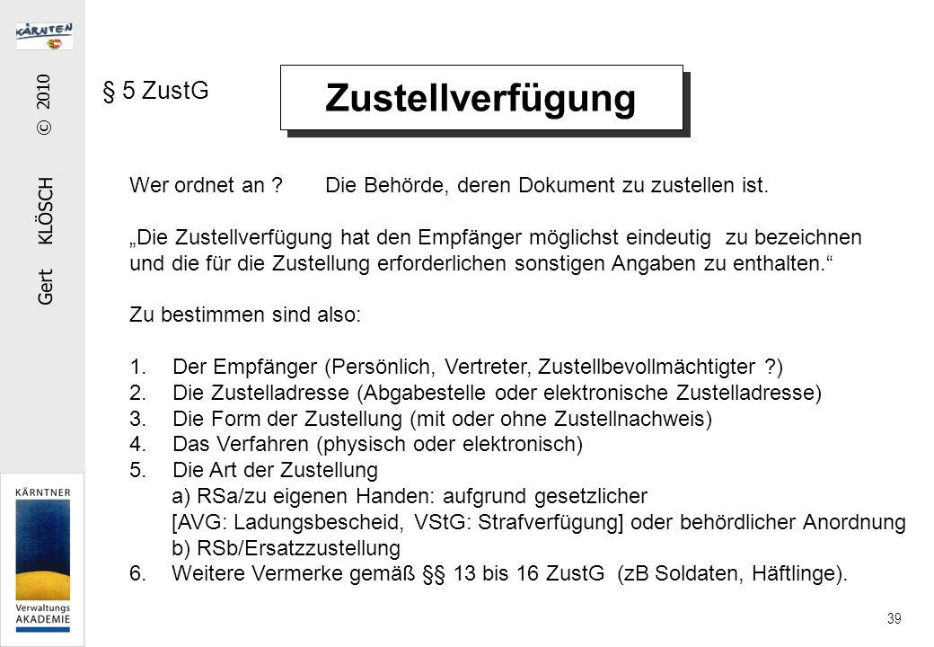 """Gert KLÖSCH © 2010 39 Zustellverfügung § 5 ZustG Wer ordnet an ? Die Behörde, deren Dokument zu zustellen ist. """"Die Zustellverfügung hat den Empfänger"""