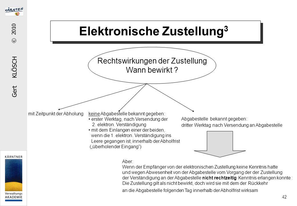 Gert KLÖSCH © 2010 42 Elektronische Zustellung 3 Rechtswirkungen der Zustellung Wann bewirkt ? mit Zeitpunkt der Abholung Aber: Wenn der Empfänger von