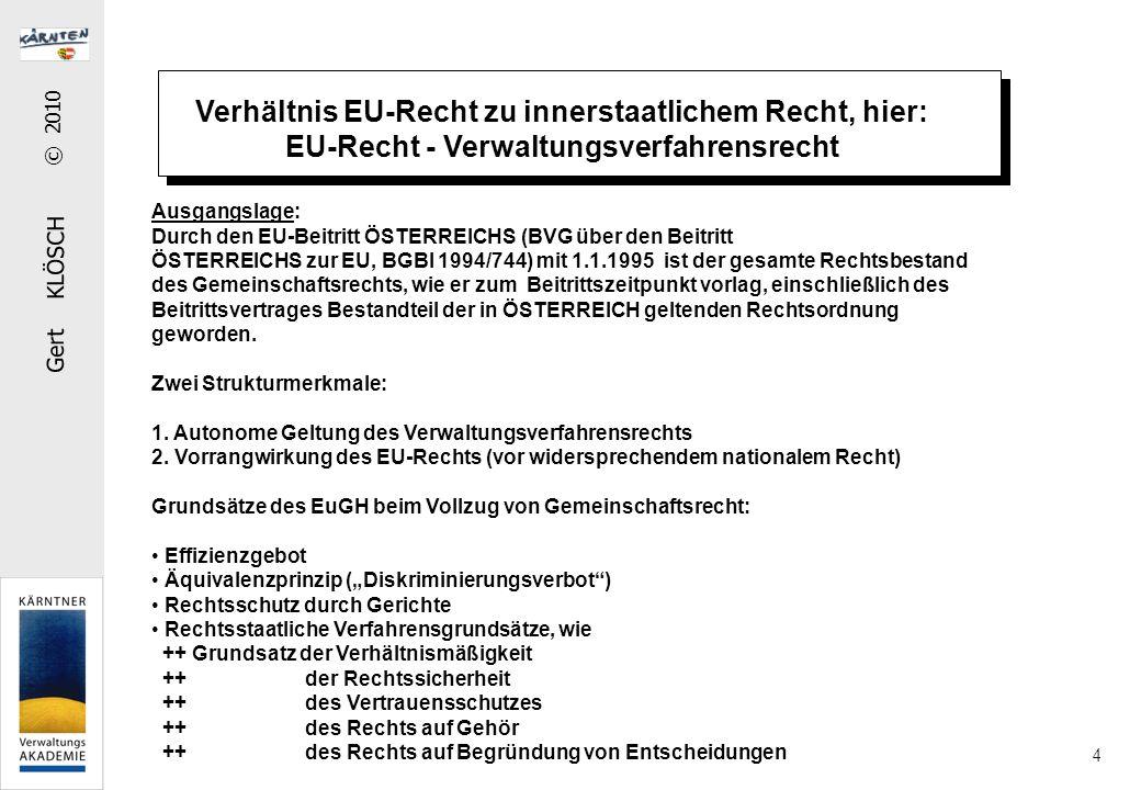 Gert KLÖSCH © 2010 4 Ausgangslage: Durch den EU-Beitritt ÖSTERREICHS (BVG über den Beitritt ÖSTERREICHS zur EU, BGBl 1994/744) mit 1.1.1995 ist der gesamte Rechtsbestand des Gemeinschaftsrechts, wie er zum Beitrittszeitpunkt vorlag, einschließlich des Beitrittsvertrages Bestandteil der in ÖSTERREICH geltenden Rechtsordnung geworden.