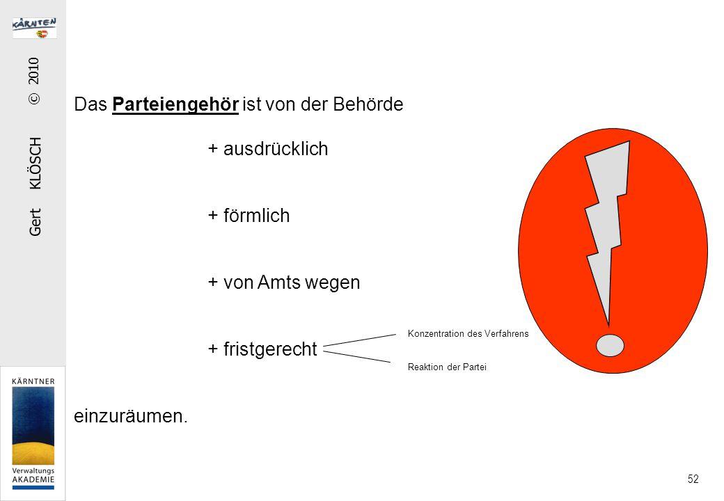 Gert KLÖSCH © 2010 52 Das Parteiengehör ist von der Behörde + ausdrücklich + förmlich + von Amts wegen + fristgerecht einzuräumen. Konzentration des V