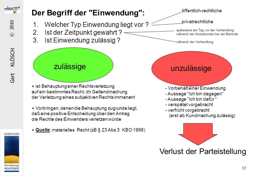 Gert KLÖSCH © 2010 57 Der Begriff der Einwendung : zulässige unzulässige öffentlich-rechtliche privatrechtliche + ist Behauptung einer Rechtsverletzung auf ein bestimmtes Recht, dh Geltendmachung der Verletzung eines subjektiven Rechts immanent + Vorbringen, denen die Behauptung zugrunde liegt, daß eine positive Entscheidung über den Antrag die Rechte des Einwenders verletzen würde + Quelle: materielles Recht (zB § 23 Abs 3 KBO 1996) - Vorbehalt einer Einwendung - Aussage Ich bin dagegen - Aussage Ich bin dafür - verspätet vorgebracht - verfrüht vorgebracht (erst ab Kundmachung zulässig) Verlust der Parteistellung spätestens am Tag vor der Verhandlung während der Amtsstunden bei der Behörde während der Verhandlung 1.Welcher Typ Einwendung liegt vor .