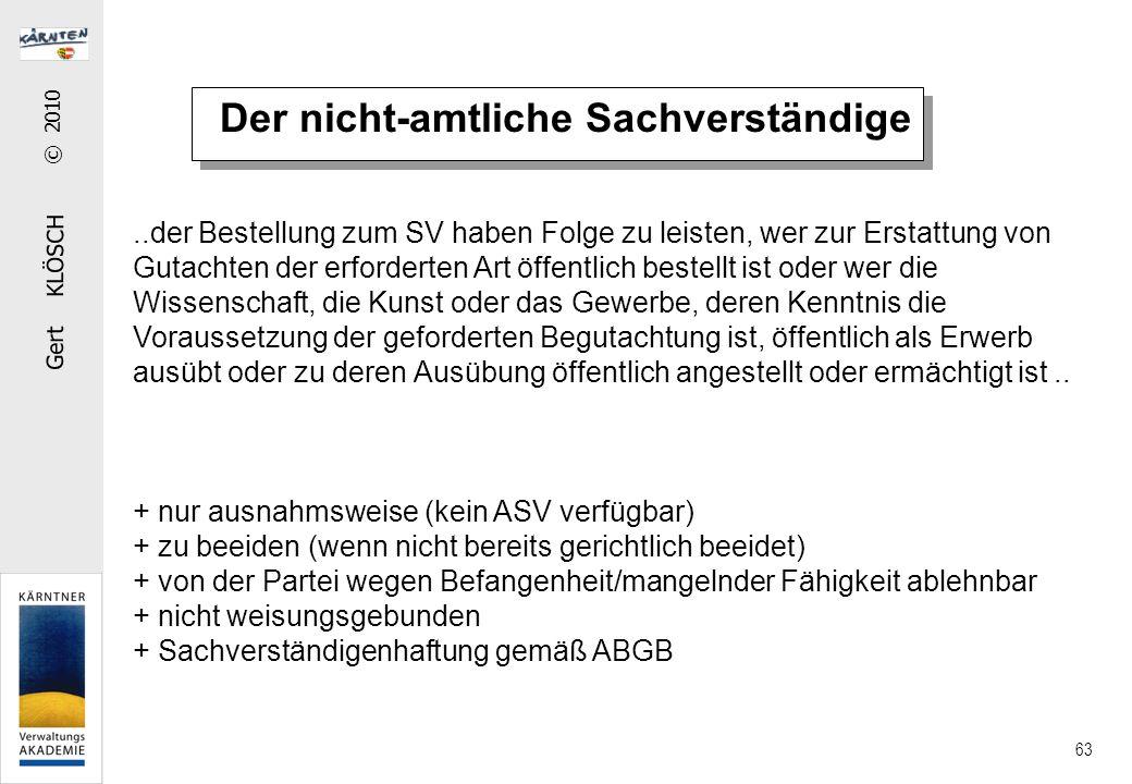 Gert KLÖSCH © 2010 63 Der nicht-amtliche Sachverständige..der Bestellung zum SV haben Folge zu leisten, wer zur Erstattung von Gutachten der erfordert