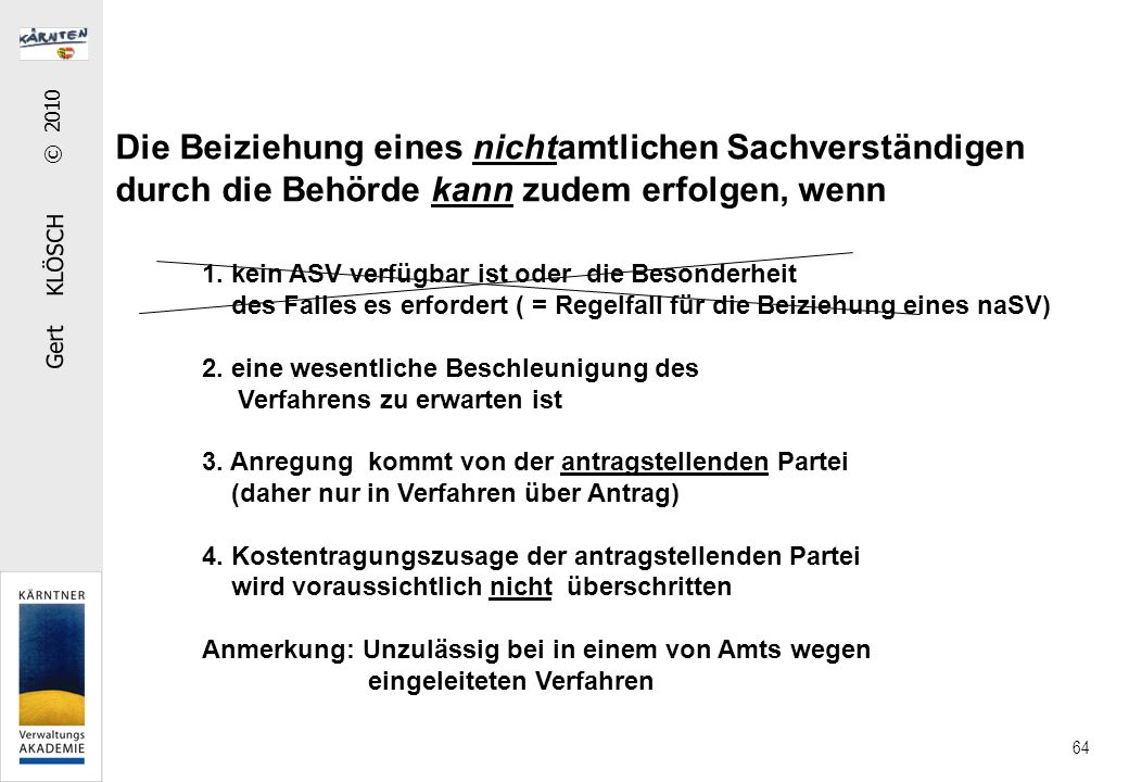 Gert KLÖSCH © 2010 64 Die Beiziehung eines nichtamtlichen Sachverständigen durch die Behörde kann zudem erfolgen, wenn 1. kein ASV verfügbar ist oder