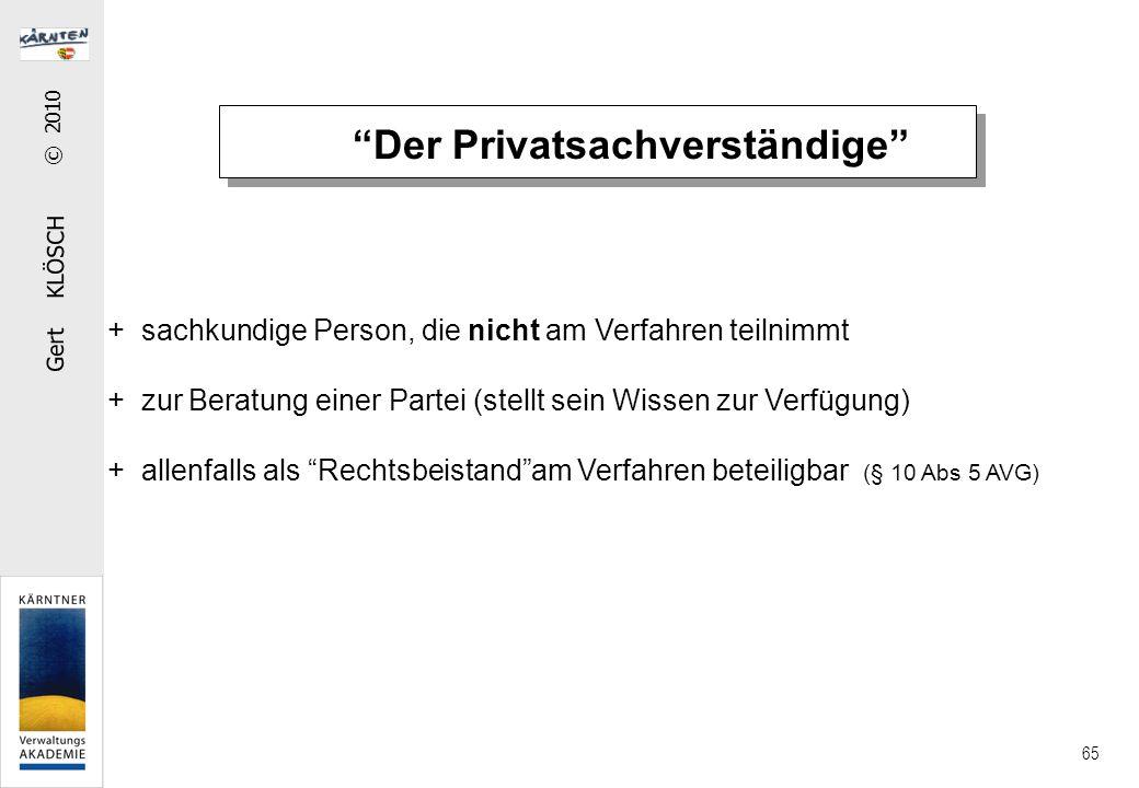 Gert KLÖSCH © 2010 65 Der Privatsachverständige + sachkundige Person, die nicht am Verfahren teilnimmt + zur Beratung einer Partei (stellt sein Wissen zur Verfügung) + allenfalls als Rechtsbeistand am Verfahren beteiligbar (§ 10 Abs 5 AVG)