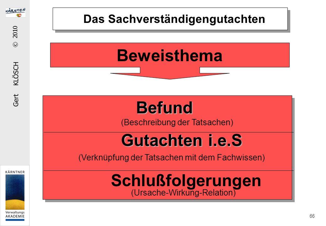 Gert KLÖSCH © 2010 66 Das Sachverständigengutachten Befund (Beschreibung der Tatsachen) Gutachten i.e.S (Verknüpfung der Tatsachen mit dem Fachwissen) Schlußfolgerungen (Ursache-Wirkung-Relation) Beweisthema