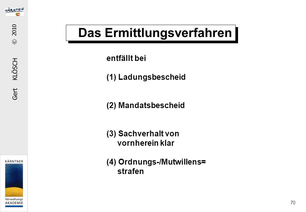 Gert KLÖSCH © 2010 70 Das Ermittlungsverfahren entfällt bei (1) Ladungsbescheid (2) Mandatsbescheid (3) Sachverhalt von vornherein klar (4) Ordnungs-/Mutwillens= strafen