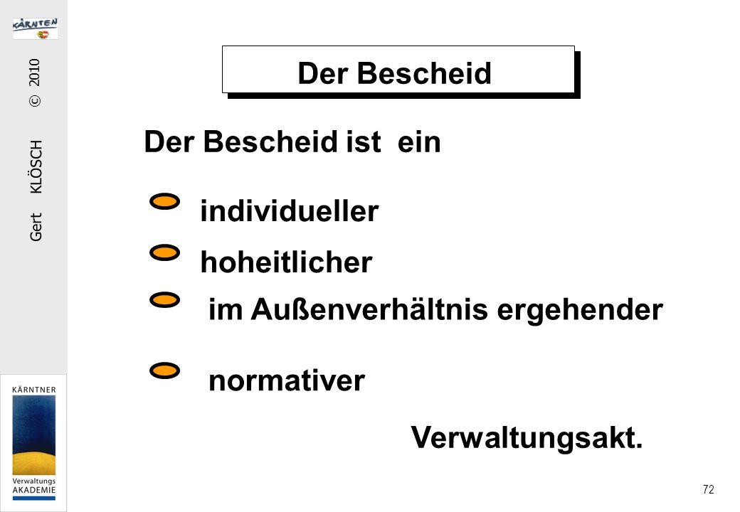 Gert KLÖSCH © 2010 72 Der Bescheid Der Bescheid ist ein individueller im Außenverhältnis ergehender normativer hoheitlicher Verwaltungsakt.